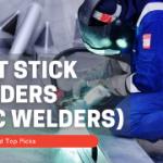 Best Stick Welders (Arc Welders) – Top Picks and Reviews