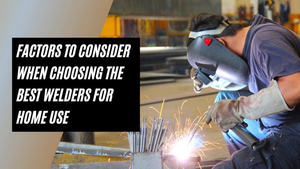 Factors To Consider When Choosing The Best Welders For Home Use (MIG, TIG, Stick)