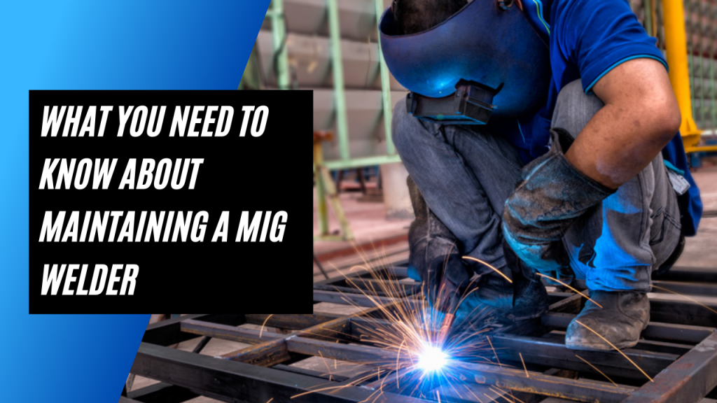 What You Need To Know About Maintaining A MIG Welder