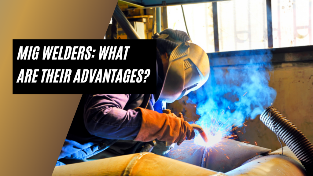 MIG Welders: What Are Their Advantages?