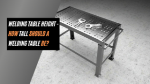 Welding Table Height - How Tall Should a Welding Table Be?